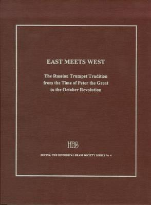 East Meets West: The Russian Trumpet Tradition from the Time of Peter the Great to the October Revolution, with a Lexicon of Trumpeters Active in Russia from the Seventeenth to the Twentieth Century Edward H. Tarr