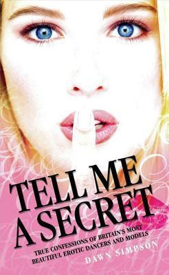 Tell Me a Secret: True Confessions of Britains Most Beautiful Erotic Dancers and Models Dawn Simpson
