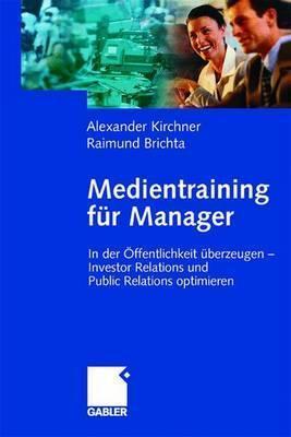 Medientraining Fur Manager: In Der Ffentlichkeit Uber Zeugen - Investor Relations Und Public Relations Optimieren (2002)  by  Alexander Kirchner