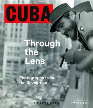 Cuba Through the Lens: Photographs from the Revolution  by  Alfred Weidinger