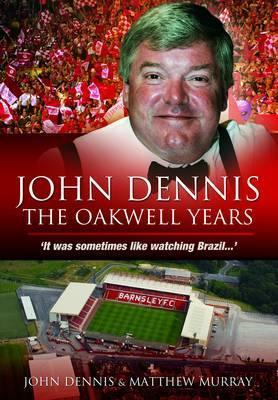 John Dennis: The Oakwell Years: It Was Sometimes Like Watching Brazil...  by  John Dennis