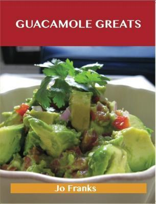 Guacamole Greats: Delicious Guacamole Recipes, the Top 68 Guacamole Recipes  by  Jo Franks