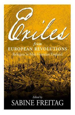 Exiles from European Revolutions: Refugees in Mid-Victorian England Sabine Freitag