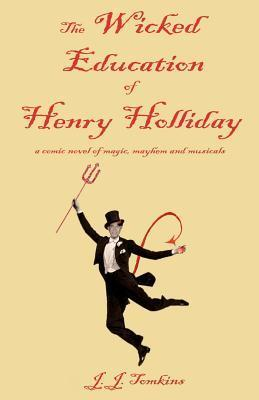 The Wicked Education of Henry Holliday: A Comic Novel of Magic, Mayhem, and Musicals  by  J.J. Tomkins
