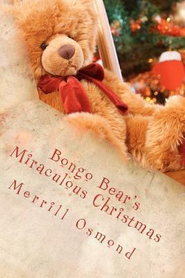 Bongo Bears Miraculous Christmas: Merrill Osmonds Beary Christmas Parables  by  Merrill Osmond