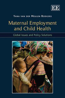 Maternal Employment and Child Health: Global Issues and Policy Solutions  by  Yana van der Meulen Rodgers
