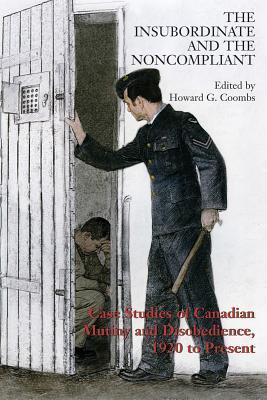 The Insubordinate and the Noncompliant: Case Studies of Canadian Mutiny and Disobedience, 1920 to Present Howard Coombs