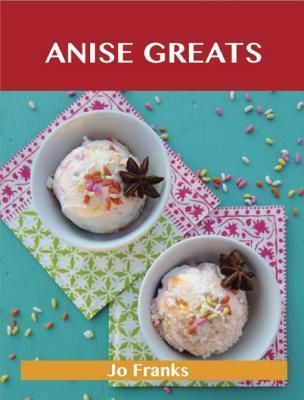 Anise Greats: Delicious Anise Recipes, the Top 93 Anise Recipes Jo Franks