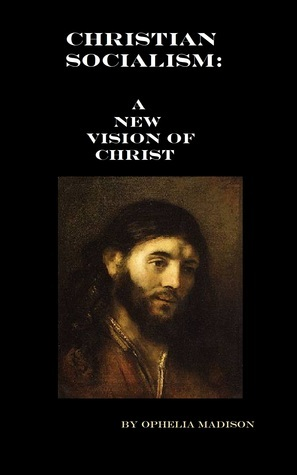 Christian Socialism: A New Vision Of Christ  by  Ophelia Madison