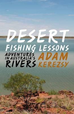 Desert Fishing Lessons: Adventures in Australias Rivers  by  Adam Kerezsy