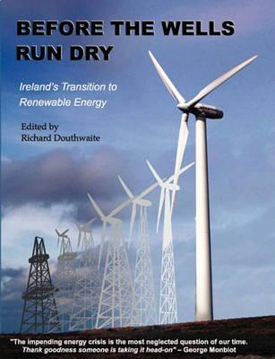 Before the Wells Run Dry: Irelands Transition to Renewable Energy  by  Richard Douthwaite