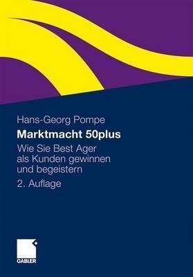 Marktmacht 50plus: Wie Sie Best Ager ALS Kunden Gewinnen Und Begeistern  by  Hans-Georg Pompe