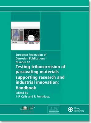 Testing Tribocorrosion of Passivating Materials Supporting Research and Industrial Innovation: A Handbook Jean-Pierre Celis