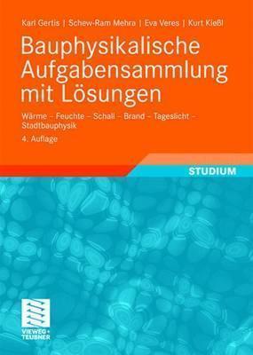 Bauphysikalische Aufgabensammlung Mit L Sungen: W Rme - Feuchte - Schall - Brand - Tageslicht - Stadtbauphysik  by  Karl Gertis
