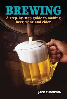 Brewing: A Step-By-Step Guide to Making Beer, Wine and Cider  by  Jack Thompson