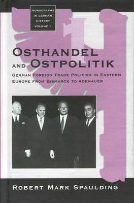 Osthandel and Ostpolitik: German Foreign Trade Policies in Eastern Europe from Bismarck to Adenauer Robert Mark Spaulding