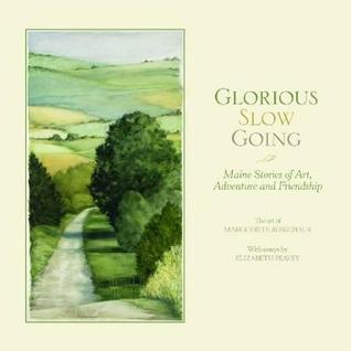 Glorious Slow Going: Maine Stories of Art, Adventure and Friendship Elizabeth Peavey