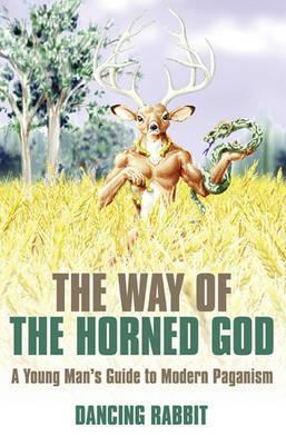 The Way Of The Horned God: A Young Mans Guide To Modern Paganism Dancing Rabbit