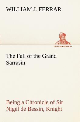 The Fall of the Grand Sarrasin Being a Chronicle of Sir Nigel de Bessin, Knight, of Things That Happed in Guernsey Island, in the Norman Seas, in and William J. Ferrar