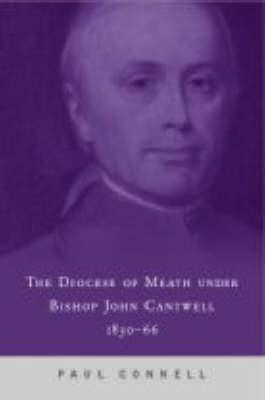 The Diocese of Meath Under Bishop John Cantwell, 1830-66  by  Paul Connell