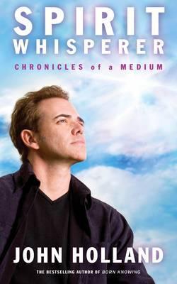 The Spirit Whisperer: Chronicles of a Medium. John Holland John Holland