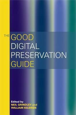 The Good Digital Preservation Guide. Edited Neil Grindley, William Kilbride by Neil Grindley