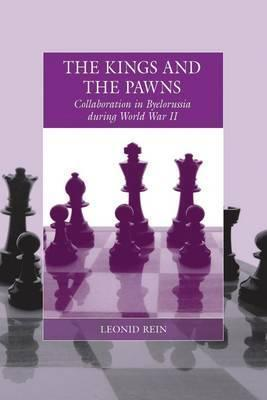 The Kings and the Pawns: Collaboration in Byelorussia During World War II  by  Leonid Rein