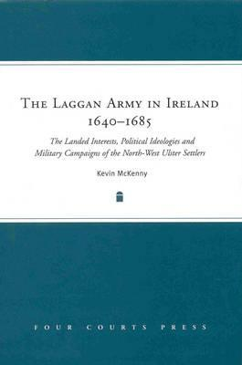 The Laggan Army in Ireland, 1640-1685: The Landed Interests, Political Ideologies and Military Campaigns of the North-West Ulster Settlers  by  Kevin McKenny