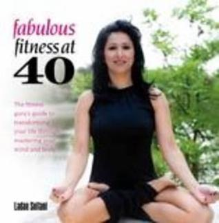 Fabulous Fitness at 40: The Fitnees Gurus Guide to Transforming Your Life Through Mastering Your Mind and Body. Ladan Soltani by Ladan Soltani