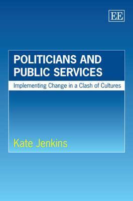 Politicians and Public Services: Implementing Change in a Clash of Cultures Kate Jenkins