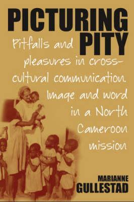 Picturing Pity: Pitfalls and Pleasures in Cross-Cultural Communication: Image and Word in a North Cameroon Mission Marianne Gullestad