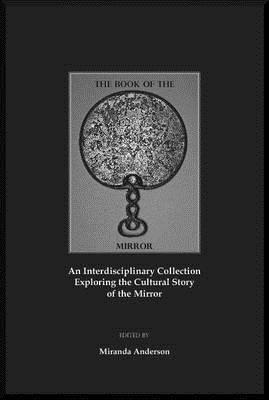 The Book of the Mirror: An Interdisciplinary Collection Exploring the Cultural Story of the Mirror Miranda Anderson