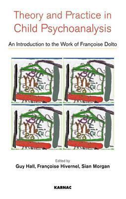 Theory and Practise in Child Psychoanalysis: An Introduction to Francoise Doltos Work  by  Guy Hall