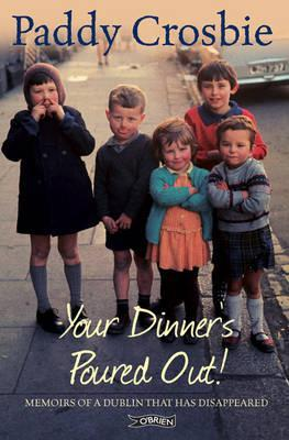 Your Dinners Poured Out: Memoirs of a Dublin That Has Disappeared Paddy Crosbie
