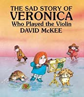 The Sad Story Of Veronica Who Played The Violin: Being An Explanation Of Why The Streets Are Not Full Of Happy Dancing People  by  David McKee