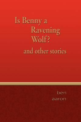 Is Benny a Ravening Wolf? and Other Stories  by  Ben Aaron