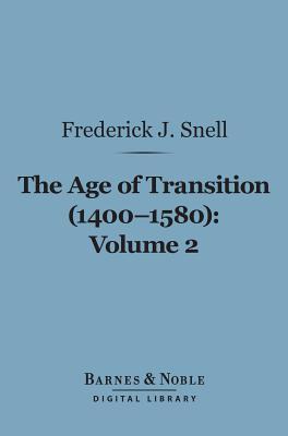 The Age of Transition (1400-1580), Volume 2 (Barnes & Noble Digital Library): The Dramatists and Prose Writers  by  Frederick John Snell