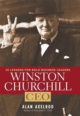 Winston Churchill, CEO: 25 Lessons for Bold Business Leaders  by  Alan Axelrod
