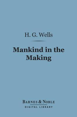 Mankind in the Making (Barnes & Noble Digital Library)  by  H.G. Wells