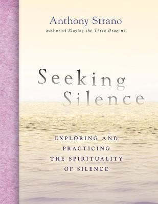 Seeking Silence: Exploring and Practicing the Spirituality of Silence Anthony Strano