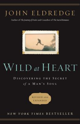 Wild at Heart Revised and Updated: Discovering the Secret of a Mans Soul  by  John Eldredge