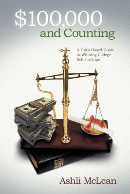 $100,000 and Counting: A Faith-Based Guide to Winning College Scholarships  by  Ashli McLean