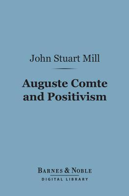 Auguste Comte and Positivism (Barnes & Noble Digital Library)  by  John Stuart Mill