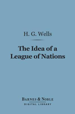 The Idea of a League of Nations (Barnes & Noble Digital Library)  by  H.G. Wells