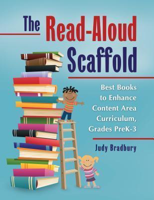 The Read-Aloud Scaffold: Best Books to Enhance Content Area Curriculum, Grades Pre-K 3: Best Books to Enhance Content Area Curriculum, Grades Pre-K 3 Judy Bradbury