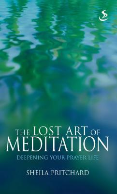 The Lost Art of Meditation: Deepening Your Prayer Life  by  Sheila Pritchard