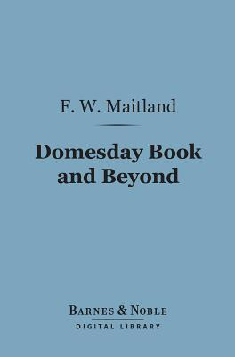Domesday Book and Beyond (Barnes & Noble Digital Library): Three Essays in the Early History of England Frederic William Maitland