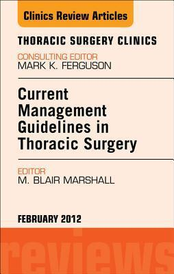 Current Management Guidelines in Thoracic Surgery, an Issue of Thoracic Surgery Clinics M. Blair Marshall