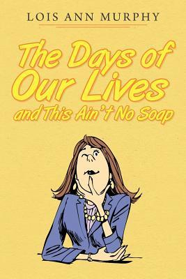 The Days of Our Lives and This Aint No Soap  by  Lois Ann Murphy