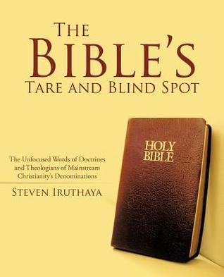The Bibles Tare and Blind Spot: The Unfocused Words of Doctrines and Theologians of Mainstream Christianitys Denominations Steven Iruthaya